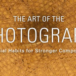 The Art Of The Photograph, Essential Habits For Stronger Compositions – Book Review