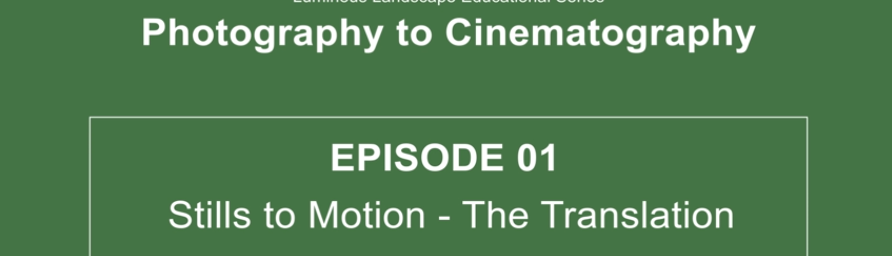 EVOLVING YOUR PHOTOGRAPHY INTO CINEMATOGRAPHY. Episode 01 – Stills to Motion – The Translation