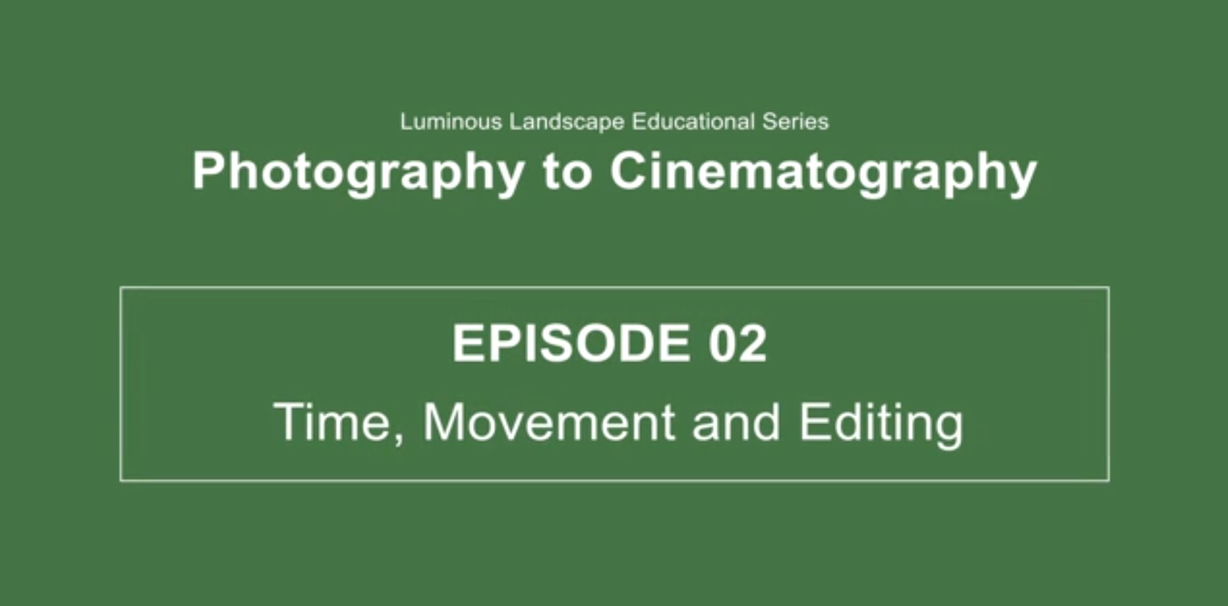 EVOLVING YOUR PHOTOGRAPHY INTO CINEMATOGRAPHY. Episode 02 – Time, Movement & Editing